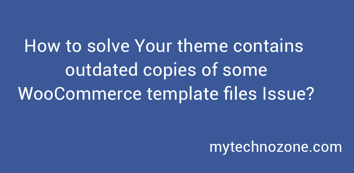 How to solve Your theme contains outdated copies of some WooCommerce template files Issue?